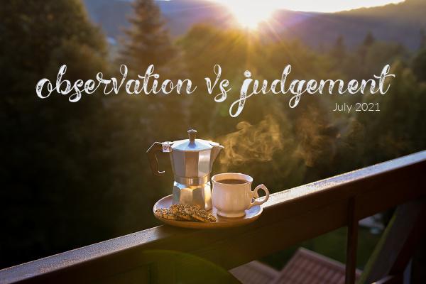 July 2021- Observation vs Judgement
